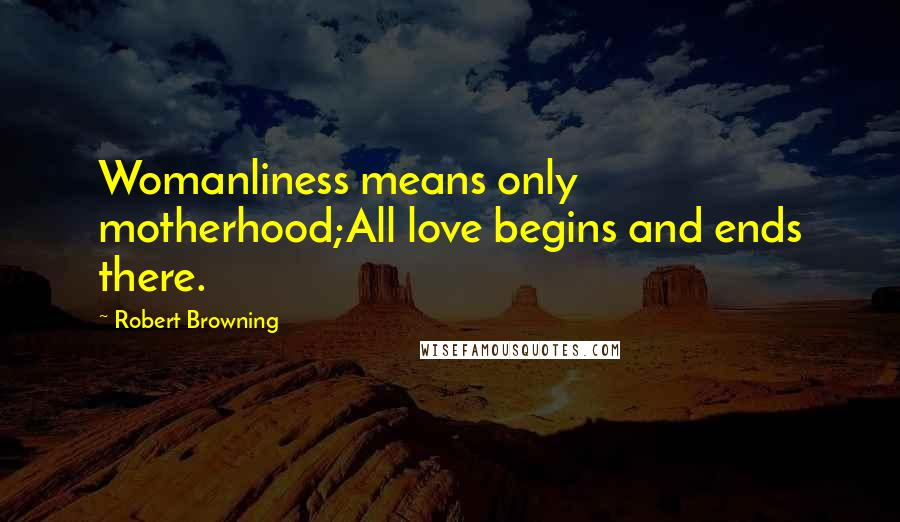Robert Browning quotes: Womanliness means only motherhood;All love begins and ends there.