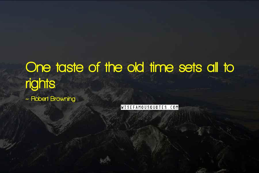 Robert Browning quotes: One taste of the old time sets all to rights.