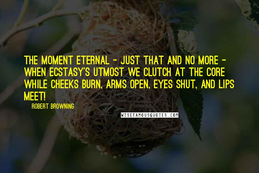 Robert Browning quotes: The moment eternal - just that and no more - When ecstasy's utmost we clutch at the core While cheeks burn, arms open, eyes shut, and lips meet!