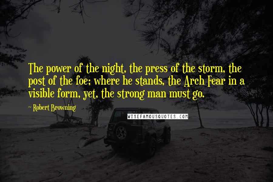 Robert Browning quotes: The power of the night, the press of the storm, the post of the foe; where he stands, the Arch Fear in a visible form, yet, the strong man must