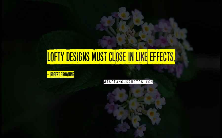 Robert Browning quotes: Lofty designs must close in like effects.