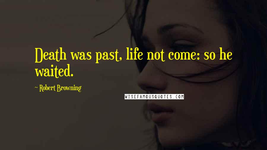 Robert Browning quotes: Death was past, life not come: so he waited.