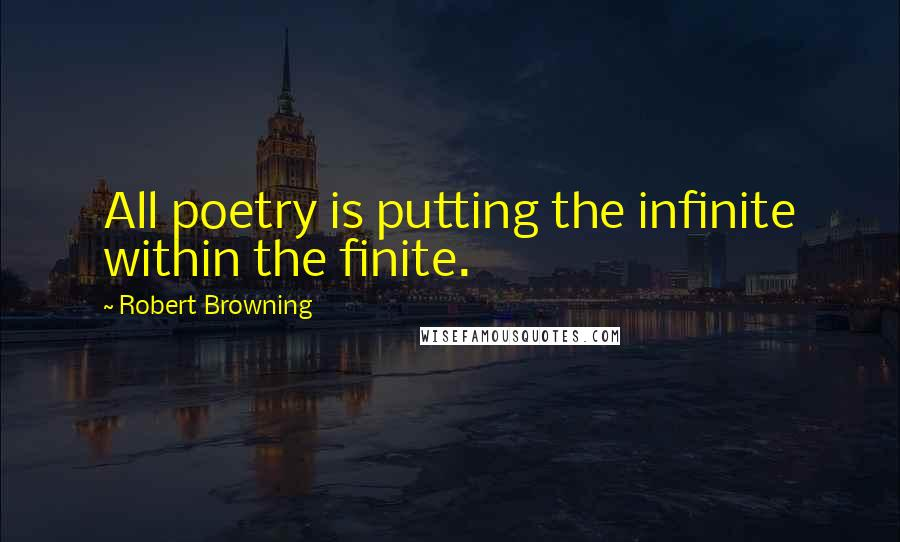 Robert Browning quotes: All poetry is putting the infinite within the finite.