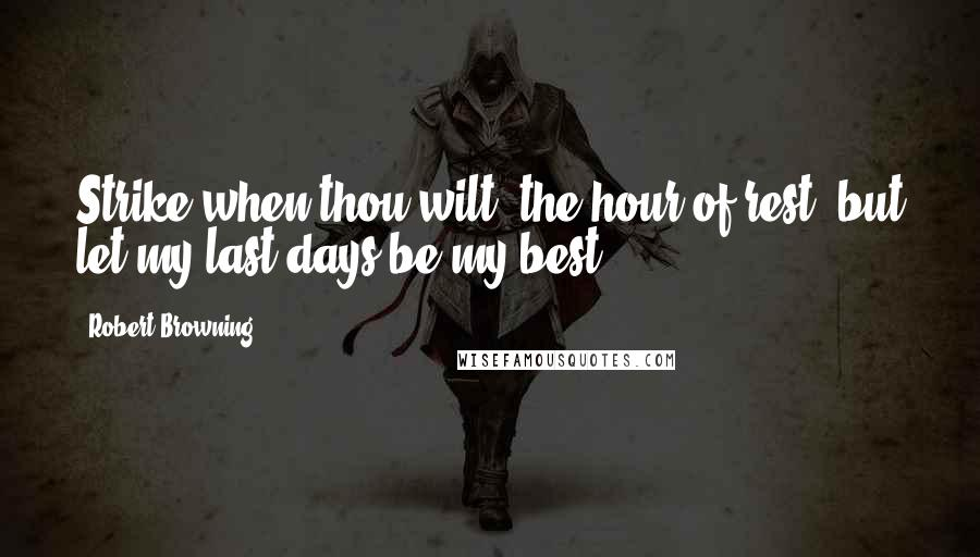 Robert Browning quotes: Strike when thou wilt, the hour of rest, but let my last days be my best.