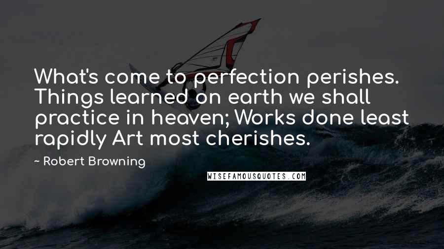 Robert Browning quotes: What's come to perfection perishes. Things learned on earth we shall practice in heaven; Works done least rapidly Art most cherishes.