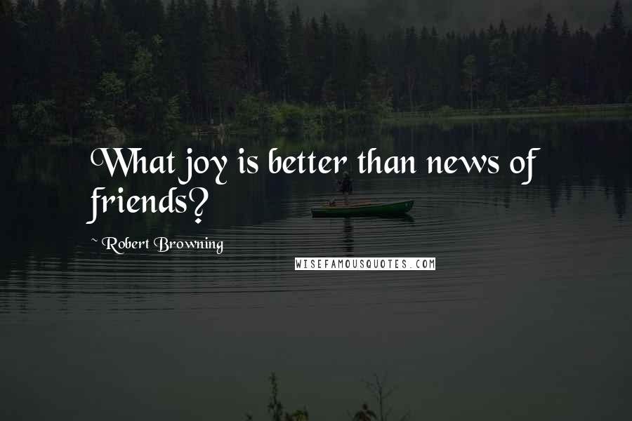 Robert Browning quotes: What joy is better than news of friends?
