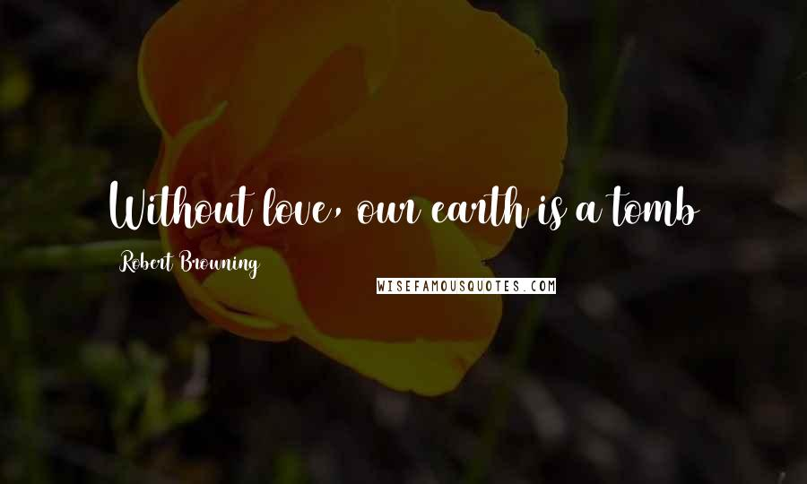 Robert Browning quotes: Without love, our earth is a tomb
