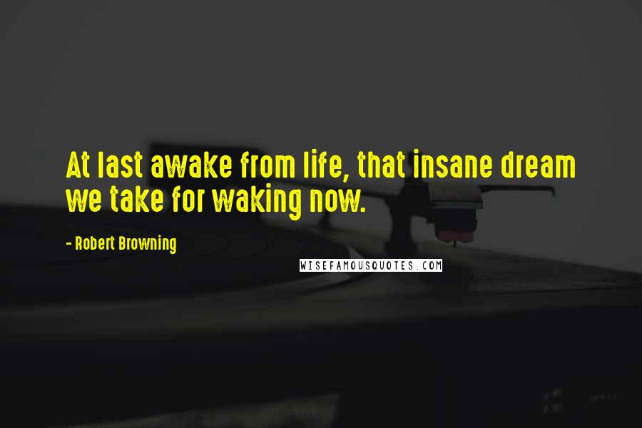 Robert Browning quotes: At last awake from life, that insane dream we take for waking now.
