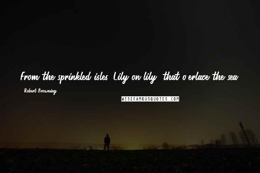 Robert Browning quotes: From the sprinkled isles, Lily on lily, that o'erlace the sea.