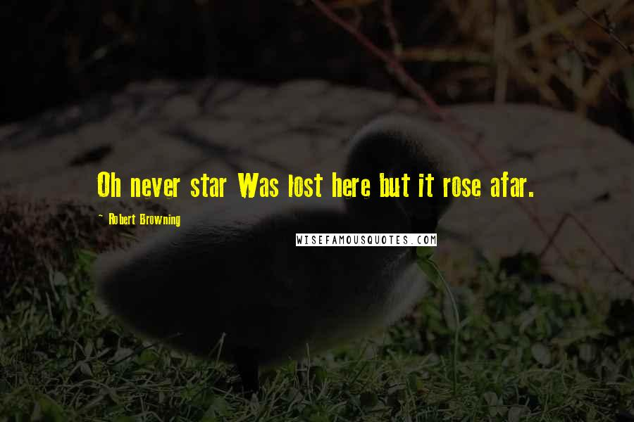 Robert Browning quotes: Oh never star Was lost here but it rose afar.