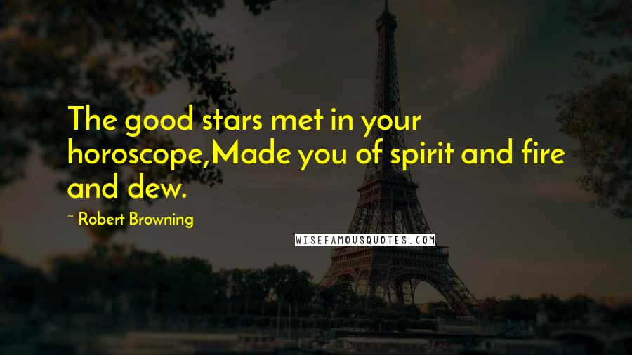 Robert Browning quotes: The good stars met in your horoscope,Made you of spirit and fire and dew.