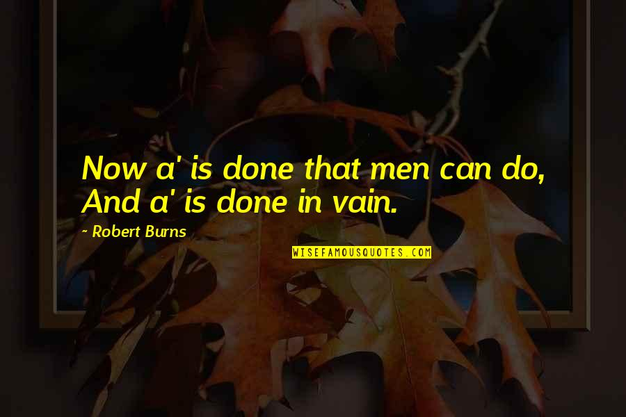 Robert Burns Quotes By Robert Burns: Now a' is done that men can do,