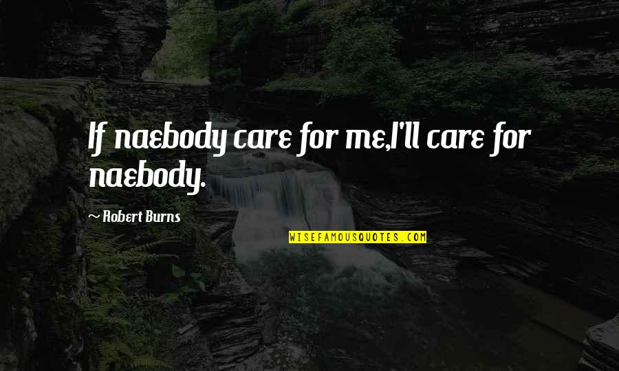 Robert Burns Quotes By Robert Burns: If naebody care for me,I'll care for naebody.