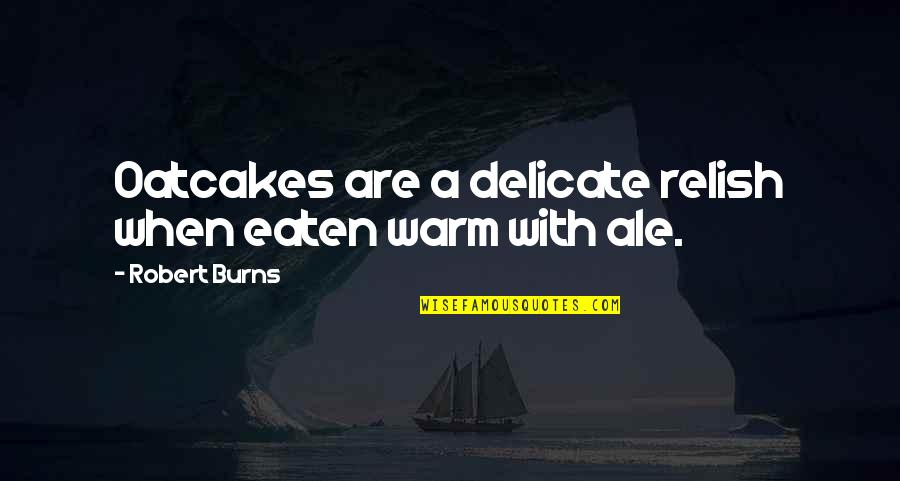 Robert Burns Quotes By Robert Burns: Oatcakes are a delicate relish when eaten warm