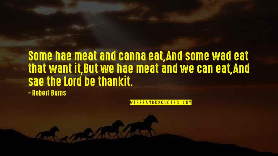 Robert Burns Quotes By Robert Burns: Some hae meat and canna eat,And some wad