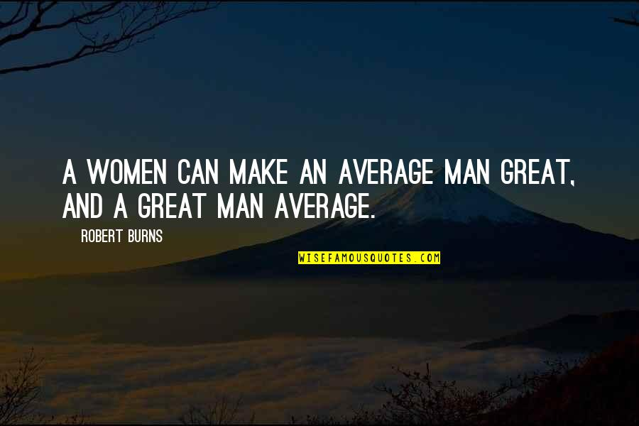 Robert Burns Quotes By Robert Burns: A women can make an average man great,