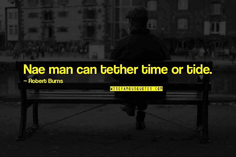Robert Burns Quotes By Robert Burns: Nae man can tether time or tide.