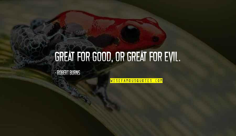 Robert Burns Quotes By Robert Burns: Great for good, or great for evil.