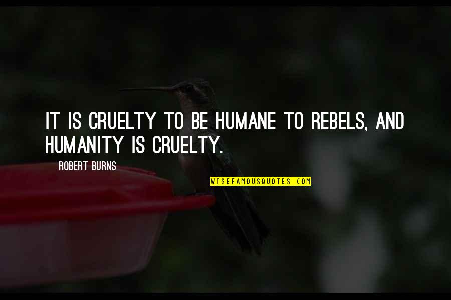Robert Burns Quotes By Robert Burns: It is cruelty to be humane to rebels,