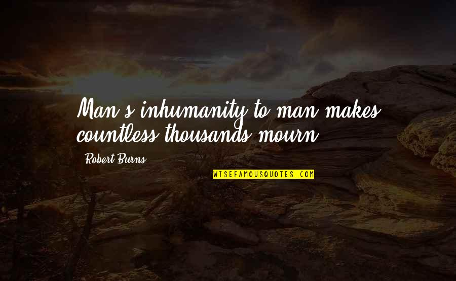 Robert Burns Quotes By Robert Burns: Man's inhumanity to man makes countless thousands mourn!
