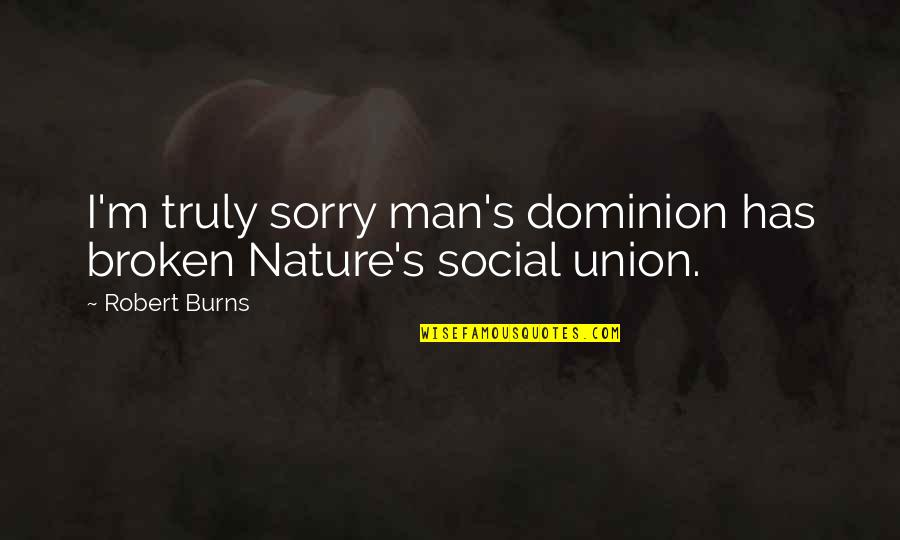 Robert Burns Quotes By Robert Burns: I'm truly sorry man's dominion has broken Nature's