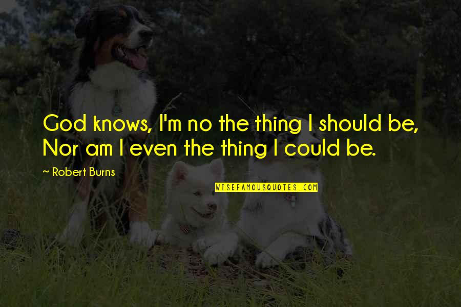 Robert Burns Quotes By Robert Burns: God knows, I'm no the thing I should