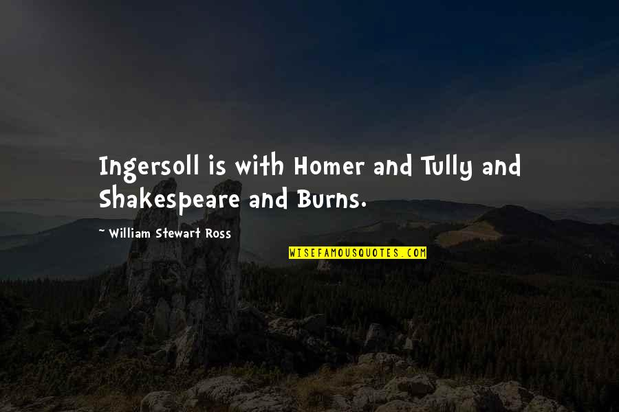 Robert Burns Quotes By William Stewart Ross: Ingersoll is with Homer and Tully and Shakespeare