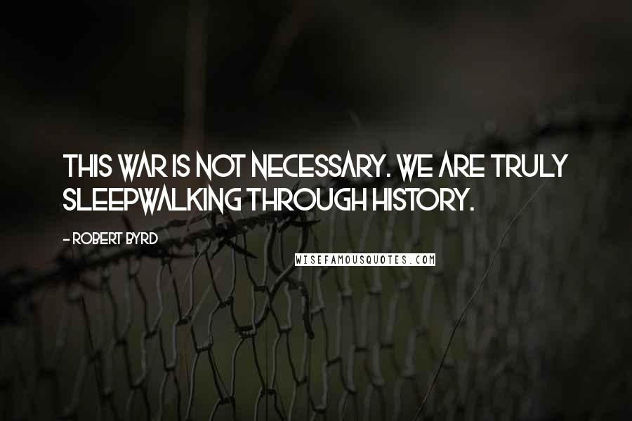 Robert Byrd quotes: This war is not necessary. We are truly sleepwalking through history.
