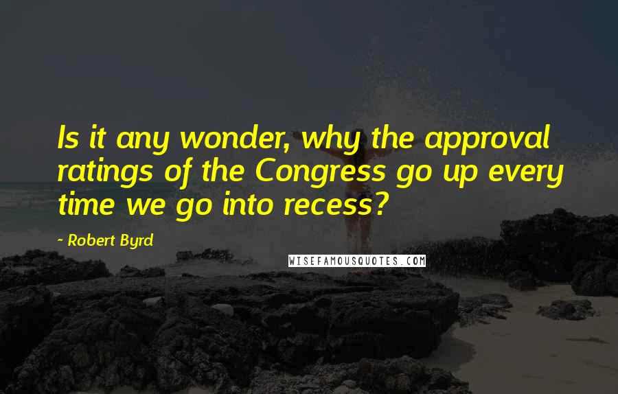 Robert Byrd quotes: Is it any wonder, why the approval ratings of the Congress go up every time we go into recess?