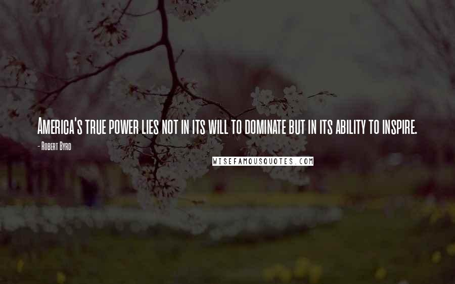 Robert Byrd quotes: America's true power lies not in its will to dominate but in its ability to inspire.