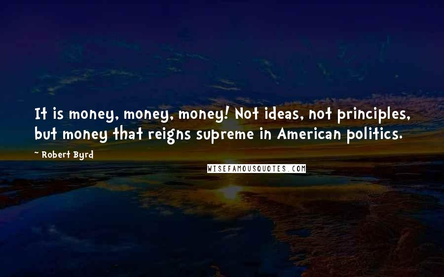 Robert Byrd quotes: It is money, money, money! Not ideas, not principles, but money that reigns supreme in American politics.
