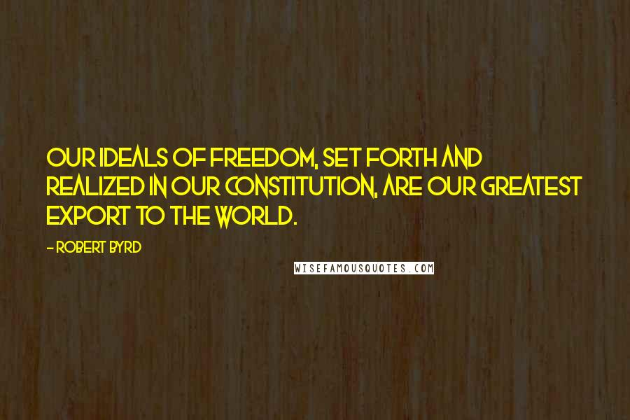 Robert Byrd quotes: Our ideals of freedom, set forth and realized in our Constitution, are our greatest export to the world.