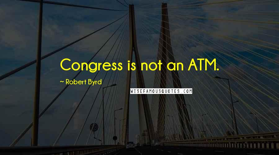 Robert Byrd quotes: Congress is not an ATM.