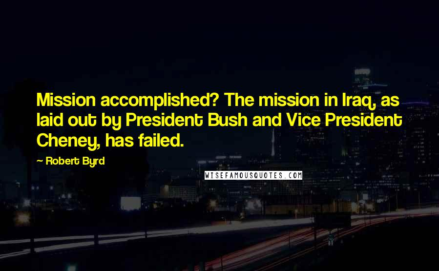 Robert Byrd quotes: Mission accomplished? The mission in Iraq, as laid out by President Bush and Vice President Cheney, has failed.