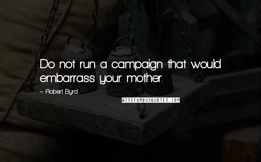 Robert Byrd quotes: Do not run a campaign that would embarrass your mother.