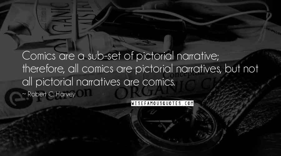 Robert C. Harvey quotes: Comics are a sub-set of pictorial narrative; therefore, all comics are pictorial narratives, but not all pictorial narratives are comics.