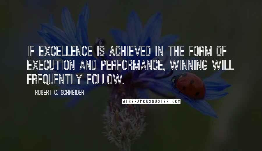 Robert C. Schneider quotes: If excellence is achieved in the form of execution and performance, winning will frequently follow.