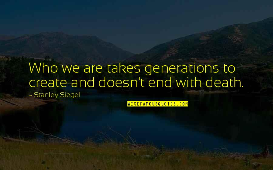 Robert Capa Slightly Out Of Focus Quotes By Stanley Siegel: Who we are takes generations to create and