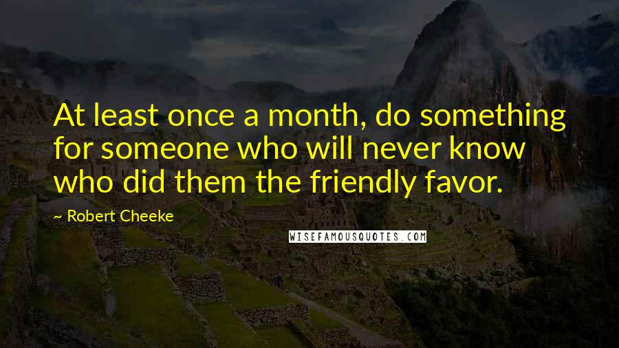 Robert Cheeke quotes: At least once a month, do something for someone who will never know who did them the friendly favor.