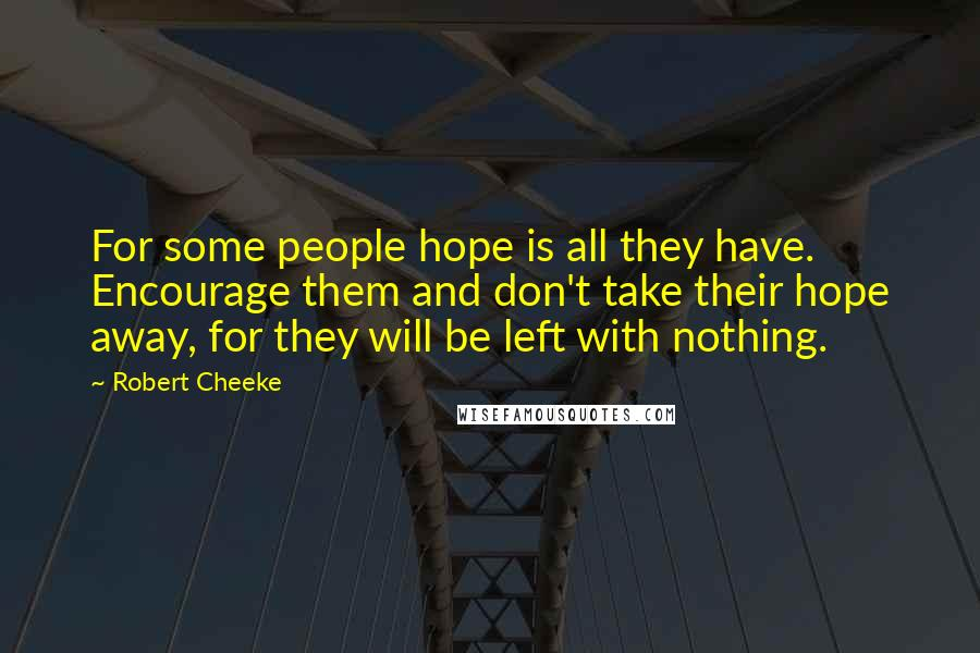 Robert Cheeke quotes: For some people hope is all they have. Encourage them and don't take their hope away, for they will be left with nothing.