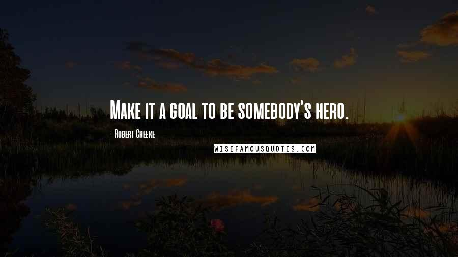 Robert Cheeke quotes: Make it a goal to be somebody's hero.