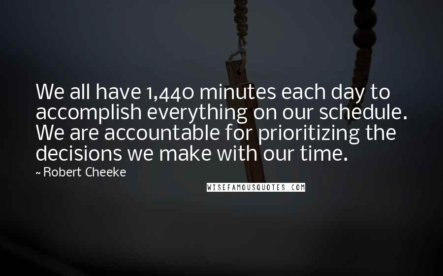 Robert Cheeke quotes: We all have 1,440 minutes each day to accomplish everything on our schedule. We are accountable for prioritizing the decisions we make with our time.