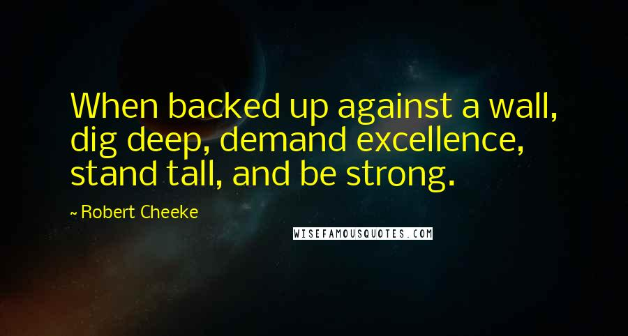 Robert Cheeke quotes: When backed up against a wall, dig deep, demand excellence, stand tall, and be strong.