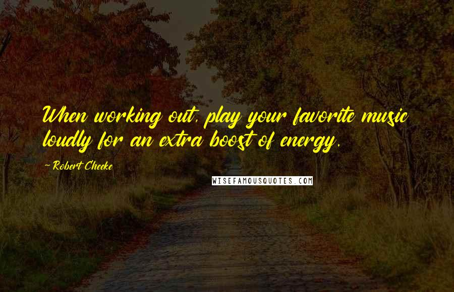 Robert Cheeke quotes: When working out, play your favorite music loudly for an extra boost of energy.