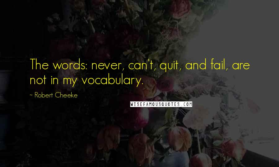 Robert Cheeke quotes: The words: never, can't, quit, and fail, are not in my vocabulary.