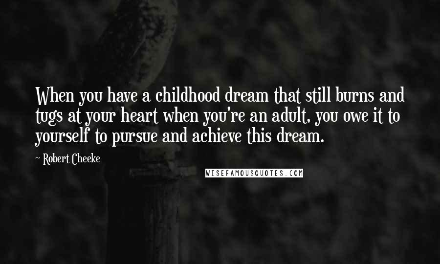Robert Cheeke quotes: When you have a childhood dream that still burns and tugs at your heart when you're an adult, you owe it to yourself to pursue and achieve this dream.