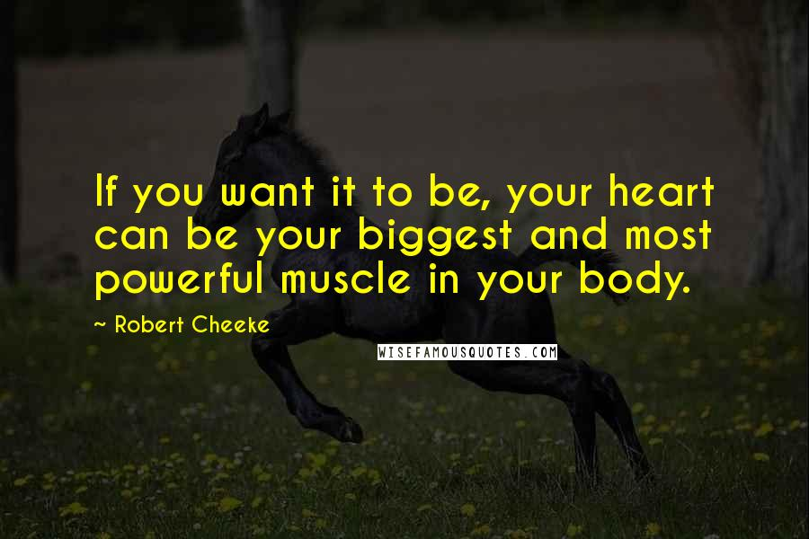 Robert Cheeke quotes: If you want it to be, your heart can be your biggest and most powerful muscle in your body.