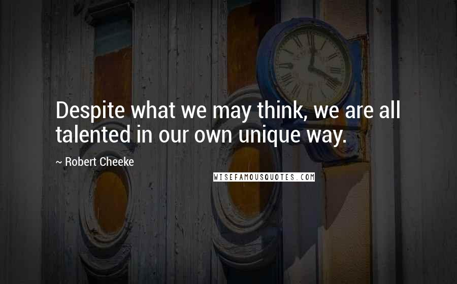 Robert Cheeke quotes: Despite what we may think, we are all talented in our own unique way.