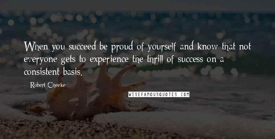 Robert Cheeke quotes: When you succeed be proud of yourself and know that not everyone gets to experience the thrill of success on a consistent basis.