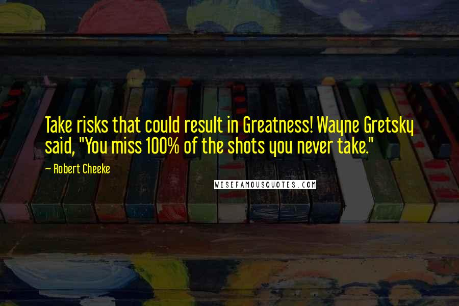 "Robert Cheeke quotes: Take risks that could result in Greatness! Wayne Gretsky said, ""You miss 100% of the shots you never take."""